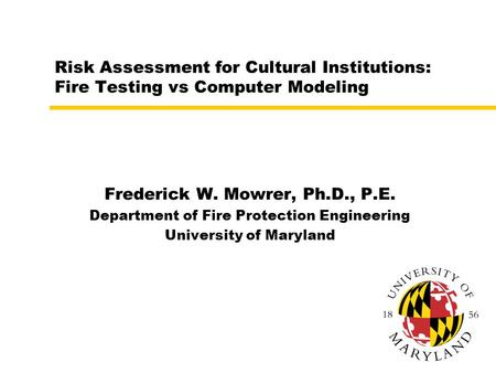Risk Assessment for Cultural Institutions: Fire Testing vs Computer Modeling Frederick W. Mowrer, Ph.D., P.E. Department of Fire Protection Engineering.
