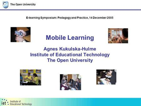 Mobile Learning Agnes Kukulska-Hulme Institute of Educational Technology The Open University E-learning Symposium: Pedagogy and Practice, 14 December 2005.