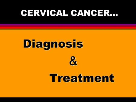 CERVICAL CANCER... Diagnosis & Treatment.