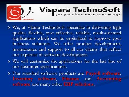 We, at Vipara TechnoSoft specialize in delivering high quality, flexible, cost effective, reliable, result-oriented applications which can be capitalized.