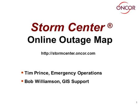 1 Storm Center ® Online Outage Map Tim Prince, Emergency Operations Bob Williamson, GIS Support