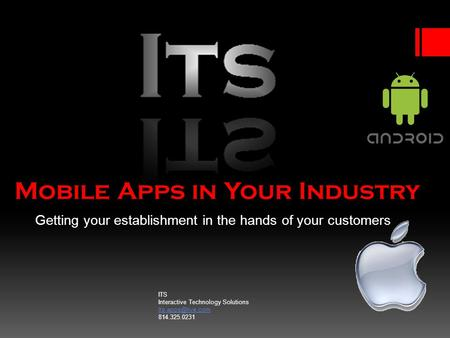 Mobile Apps in Your Industry Getting your establishment in the hands of your customers ITS Interactive Technology Solutions 814.325.0231.