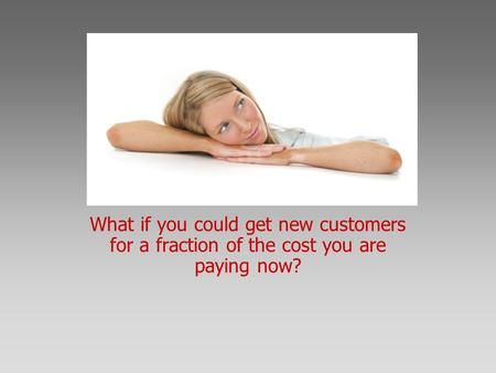 What if you could get new customers for a fraction of the cost you are paying now?