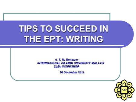 TIPS TO SUCCEED IN THE EPT: WRITING A. T. M. Monawer INTERNATIONAL ISLAMIC UNIVERSITY MALAYSI SLEU WORKSHOP 16 December 2012 A. T. M. Monawer INTERNATIONAL.