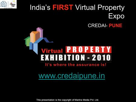 Indias FIRST Virtual Property Expo CREDAI- PUNE This presentation is the copyright of Mantra Media Pvt. Ltd. www.credaipune.in.