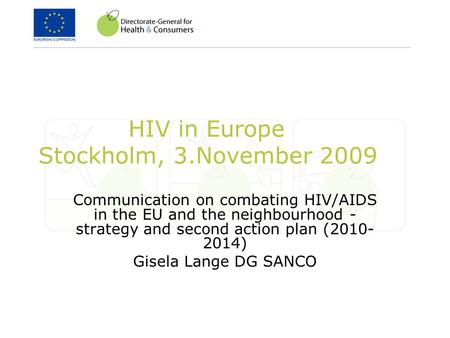 HIV in Europe Stockholm, 3.November 2009 Communication on combating HIV/AIDS in the EU and the neighbourhood - strategy and second action plan (2010- 2014)