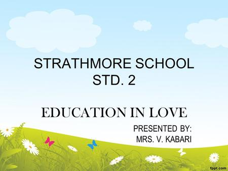 STRATHMORE SCHOOL STD. 2 EDUCATION IN LOVE PRESENTED BY: MRS. V. KABARI.