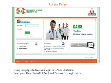 Login Page Using this page students can login in DAMS SISOnline. Enter your User Name(Roll No.) and Password to login into it.