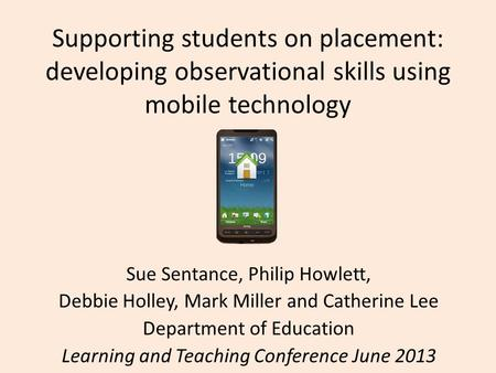 Supporting students on placement: developing observational skills using mobile technology Sue Sentance, Philip Howlett, Debbie Holley, Mark Miller and.