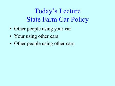 Todays Lecture State Farm Car Policy Other people using your car Your using other cars Other people using other cars.