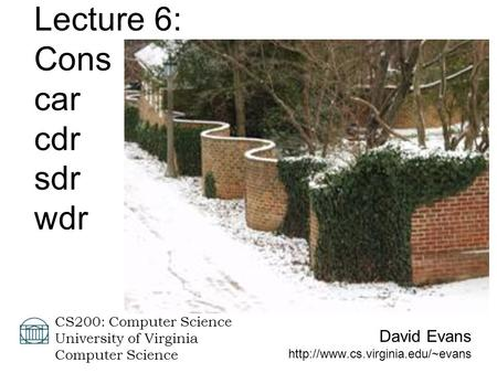 David Evans  CS200: Computer Science University of Virginia Computer Science Lecture 6: Cons car cdr sdr wdr.