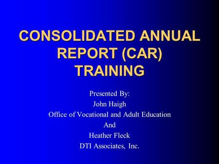 CONSOLIDATED ANNUAL REPORT (CAR) TRAINING Presented By: John Haigh Office of Vocational and Adult Education And Heather Fleck DTI Associates, Inc.
