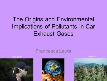 The Origins and Environmental Implications of Pollutants in Car Exhaust Gases Francesca Lewis Acid Rain Smog masks.