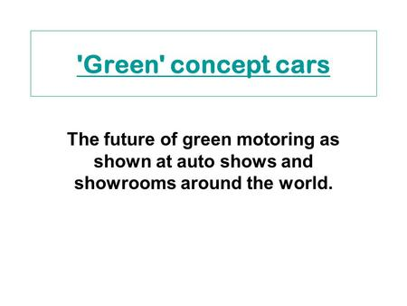 'Green' concept cars The future of green motoring as shown at auto shows and showrooms around the world.