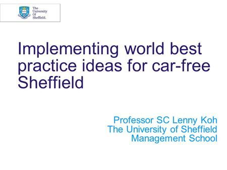 Implementing world best practice ideas for car-free Sheffield Professor SC Lenny Koh The University of Sheffield Management School.