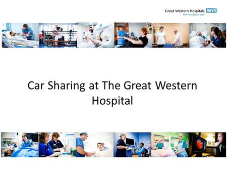 Car Sharing at The Great Western Hospital. Background The Great Western Hospital is a District General Hospital performing 35,000 planned operations and.