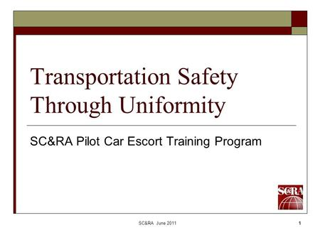 SC&RA June 20111 Transportation Safety Through Uniformity SC&RA Pilot Car Escort Training Program.