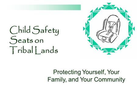 Child Safety Seats on Tribal Lands Protecting Yourself, Your Family, and Your Community.