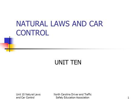 Unit 10 Natural Laws and Car Control North Carolina Driver and Traffic Safety Education Association1 NATURAL LAWS AND CAR CONTROL UNIT TEN.