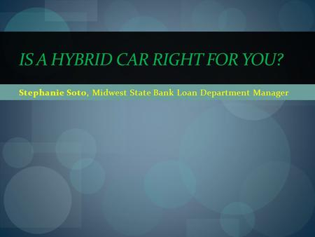 Stephanie Soto, Midwest State Bank Loan Department Manager IS A HYBRID CAR RIGHT FOR YOU?