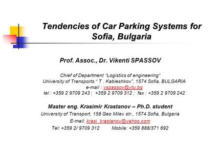 Tendencies of Car Parking Systems for Sofia, Bulgaria Prof. Assoc., Dr. Vikenti SPASSOV Chief of Department Logistics of engineering University of Transports.