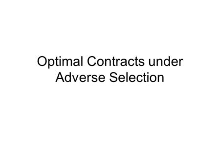 Optimal Contracts under Adverse Selection. What does it mean Adverse Selection (AS)? There is an AS problem when: before the signing of the contract,