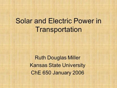 Solar and Electric Power in Transportation Ruth Douglas Miller Kansas State University ChE 650 January 2006.