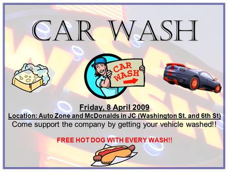Car Wash Friday, 8 April 2009 Location: Auto Zone and McDonalds in JC (Washington St. and 6th St) Come support the company by getting your vehicle washed!!