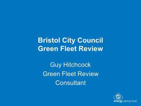 Bristol City Council Green Fleet Review Guy Hitchcock Green Fleet Review Consultant.