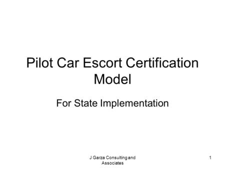 J Garza Consulting and Associates 1 Pilot Car Escort Certification Model For State Implementation.