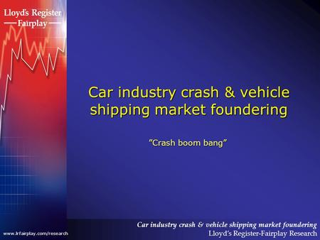 Car industry crash & vehicle shipping market foundering Lloyds Register-Fairplay Research www.lrfairplay.com/research Car industry crash & vehicle shipping.