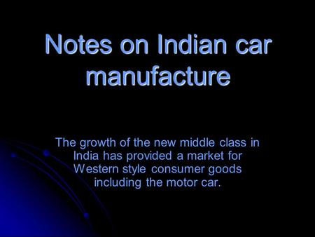 Notes on Indian car manufacture The growth of the new middle class in India has provided a market for Western style consumer goods including the motor.