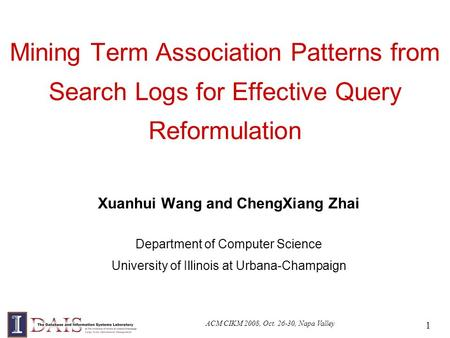 ACM CIKM 2008, Oct. 26-30, Napa Valley 1 Mining Term Association Patterns from Search Logs for Effective Query Reformulation Xuanhui Wang and ChengXiang.