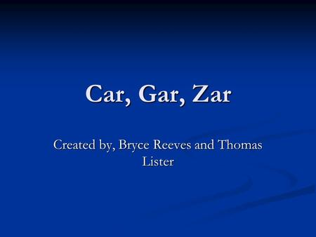 Car, Gar, Zar Created by, Bryce Reeves and Thomas Lister.