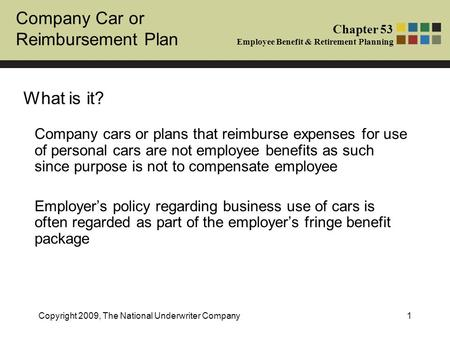 Company Car or Reimbursement Plan Chapter 53 Employee Benefit & Retirement Planning Copyright 2009, The National Underwriter Company1 What is it? Company.