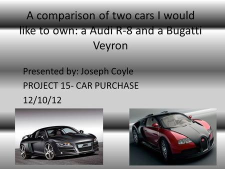A comparison of two cars I would like to own: a Audi R-8 and a Bugatti Veyron Presented by: Joseph Coyle PROJECT 15- CAR PURCHASE 12/10/12.