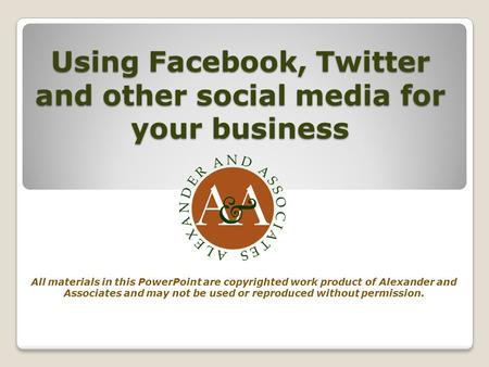 Using Facebook, Twitter and other social media for your business All materials in this PowerPoint are copyrighted work product of Alexander and Associates.