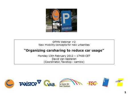 OFMN Webinar #2 New mobility concepts for new urbanites Organizing carsharing to reduce car usage Monday 13th February 2012 – 17h00 CET David Van Kesteren.