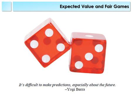 Expected Value and Fair Games. SyllabusSyllabus Prior Knowledge: Understanding of basic Probability theory.