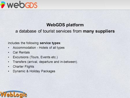 WebGDS platform a database of tourist services from many suppliers includes the following service types: Accommodation - Hotels of all types Car Rentals.