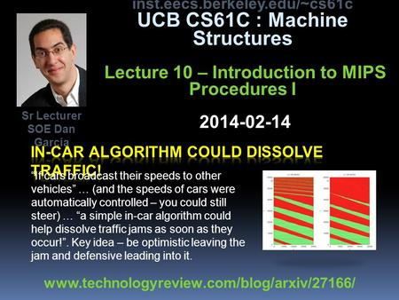 Inst.eecs.berkeley.edu/~cs61c UCB CS61C : Machine Structures Lecture 10 – Introduction to MIPS Procedures I 2014-02-14 If cars broadcast their speeds to.