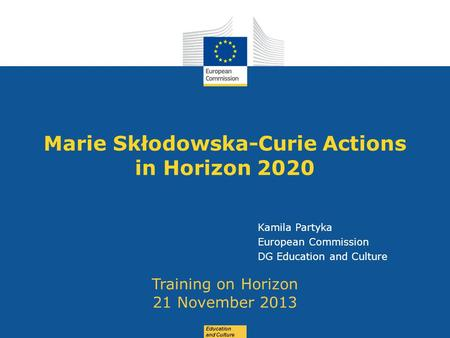 Date: in 12 pts Education and Culture Marie Skłodowska-Curie Actions in Horizon 2020 Training on Horizon 21 November 2013 Kamila Partyka European Commission.
