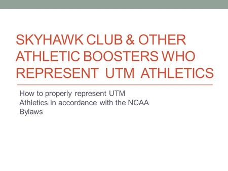 SKYHAWK CLUB & OTHER ATHLETIC BOOSTERS WHO REPRESENT UTM ATHLETICS How to properly represent UTM Athletics in accordance with the NCAA Bylaws.