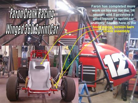Faron has completed more work on his car for the 06 season and it provides a good lesson in sprint car anatomy. Shown here is the hood scoop, torsion bars.