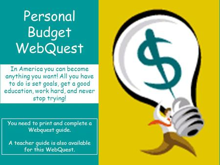 Personal Budget WebQuest In America you can become anything you want! All you have to do is set goals, get a good education, work hard, and never stop.