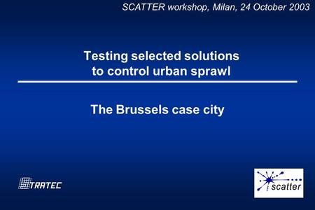 SCATTER workshop, Milan, 24 October 2003 Testing selected solutions to control urban sprawl The Brussels case city.
