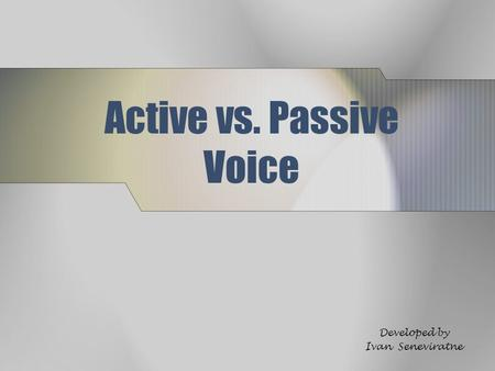Active vs. Passive Voice Developed by Ivan Seneviratne.