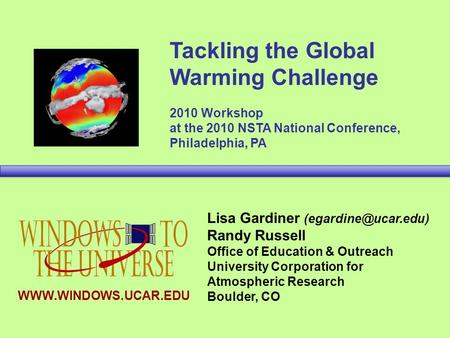 Tackling the Global Warming Challenge 2010 Workshop at the 2010 NSTA National Conference, Philadelphia, PA Lisa Gardiner Randy Russell.