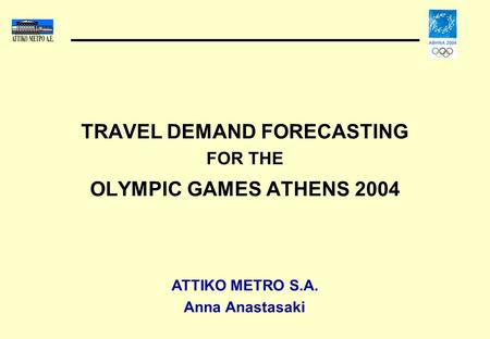 TRAVEL DEMAND FORECASTING FOR THE OLYMPIC GAMES ATHENS 2004 ATTIKO METRO S.A. Anna Anastasaki.