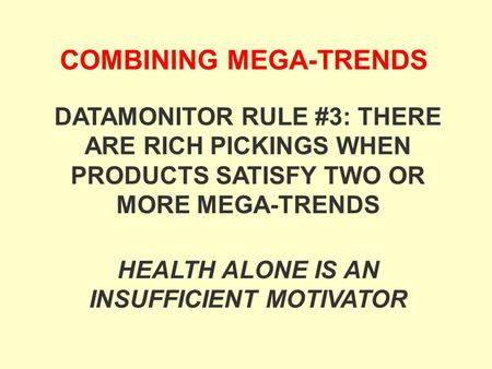 COMBINING MEGA-TRENDS HEALTH ALONE IS AN INSUFFICIENT MOTIVATOR DATAMONITOR RULE #3: THERE ARE RICH PICKINGS WHEN PRODUCTS SATISFY TWO OR MORE MEGA-TRENDS.